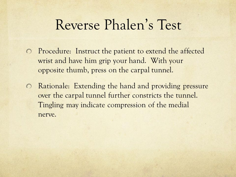 Reverse Phalen's Test Procedure: Instruct the patient to extend the affected wrist and have him grip your hand. With your opposite thumb, press on the