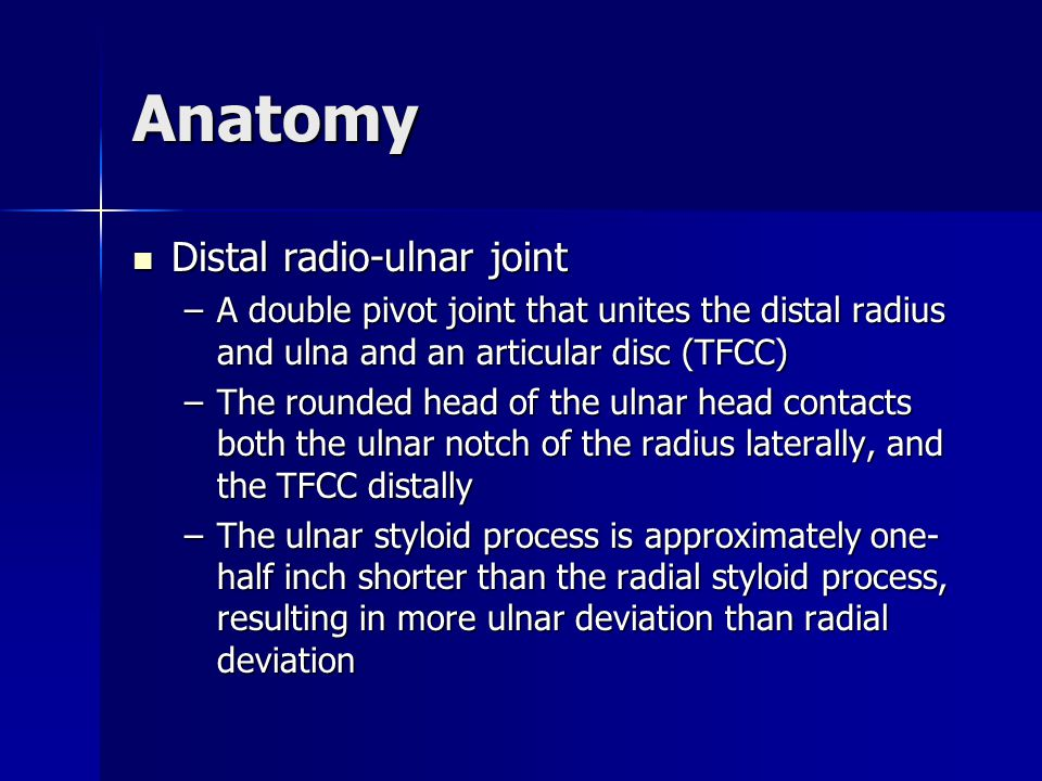 Anatomy Distal radio-ulnar joint Distal radio-ulnar joint –A double pivot joint that unites the distal radius and ulna and an articular disc (TFCC) –T