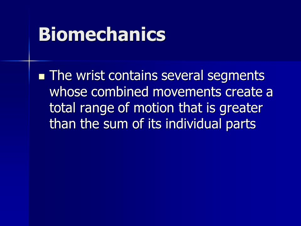 Biomechanics The wrist contains several segments whose combined movements create a total range of motion that is greater than the sum of its individua