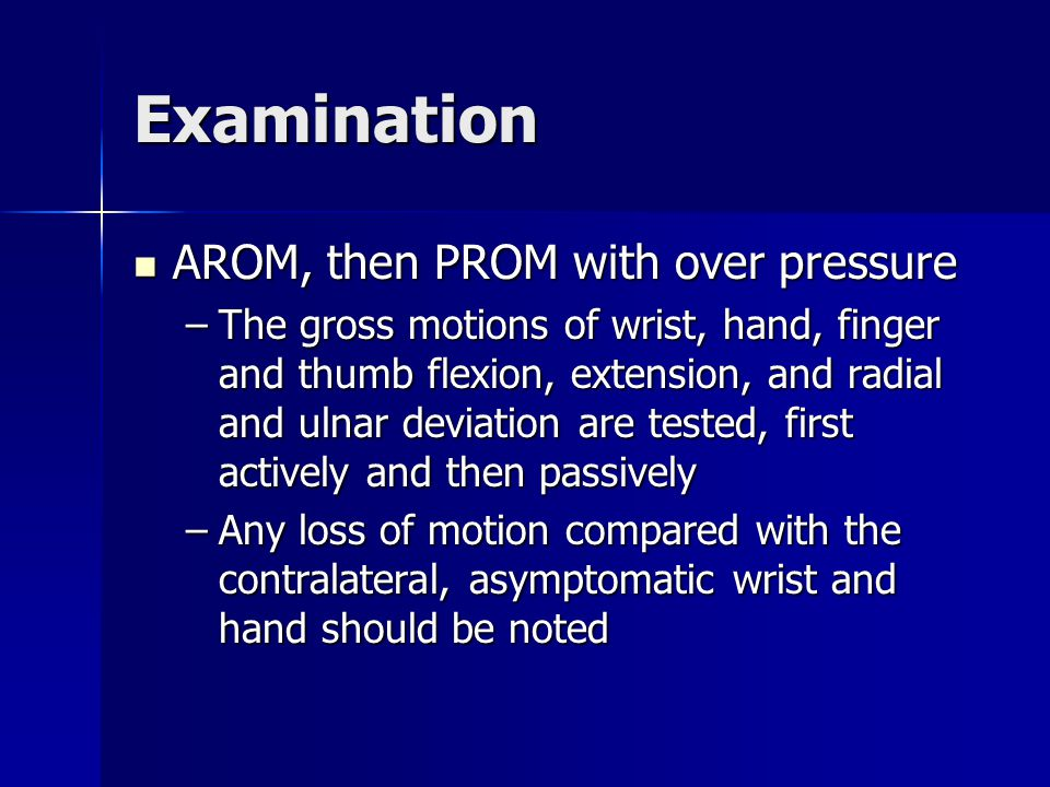 Examination AROM, then PROM with over pressure AROM, then PROM with over pressure –The gross motions of wrist, hand, finger and thumb flexion, extensi