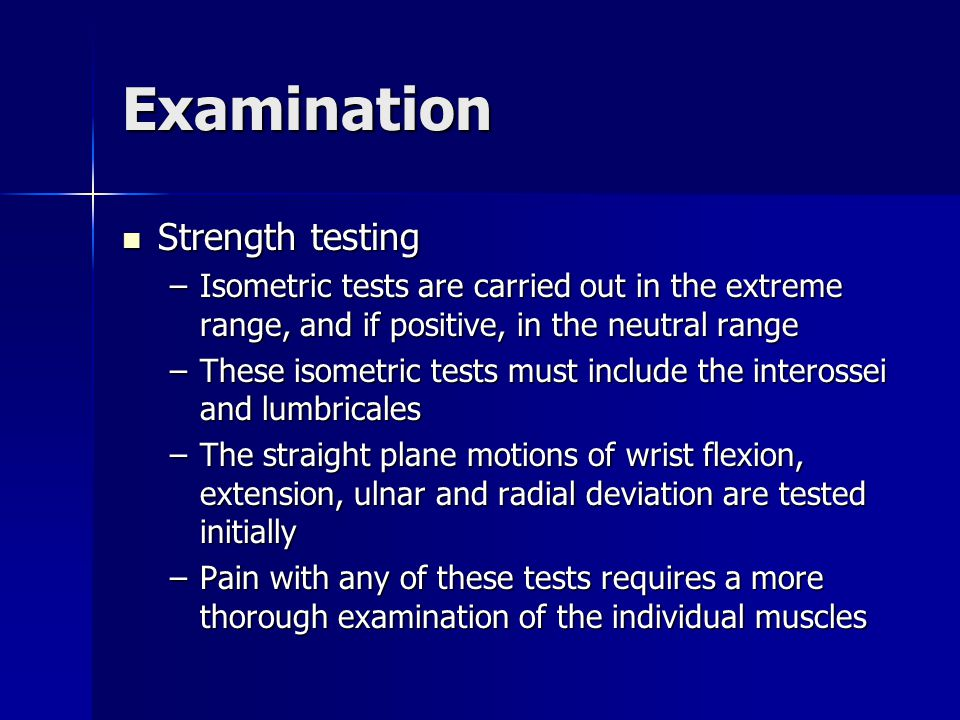 Examination Strength testing Strength testing –Isometric tests are carried out in the extreme range, and if positive, in the neutral range –These isom