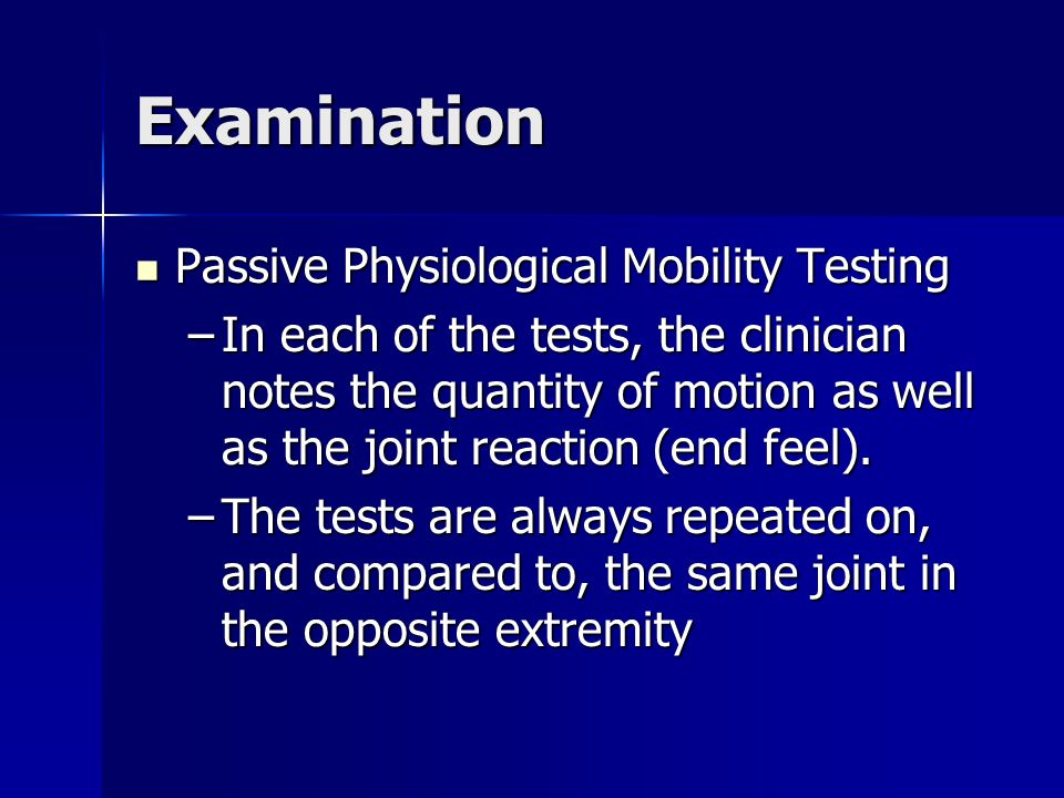 Examination Passive Physiological Mobility Testing Passive Physiological Mobility Testing –In each of the tests, the clinician notes the quantity of m