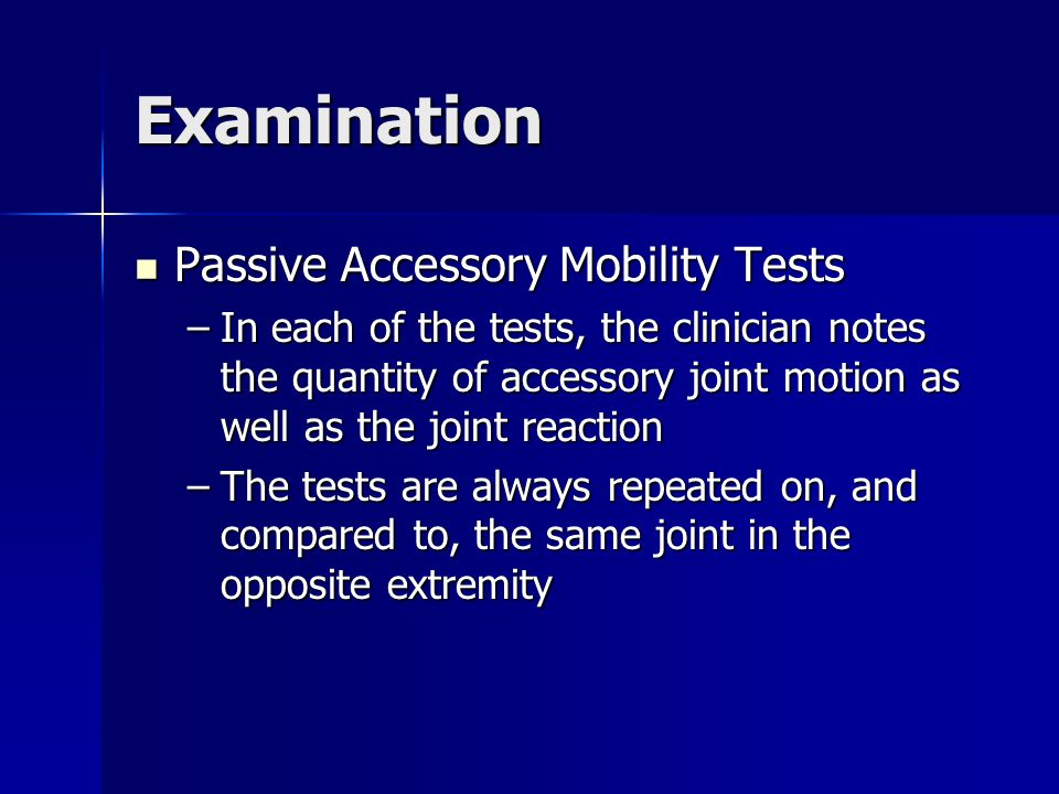 Examination Passive Accessory Mobility Tests Passive Accessory Mobility Tests –In each of the tests, the clinician notes the quantity of accessory joi