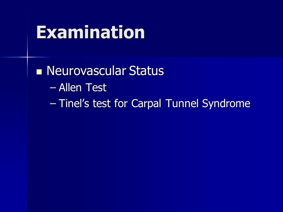 Examination Neurovascular Status Neurovascular Status –Allen Test –Tinel's test for Carpal Tunnel Syndrome