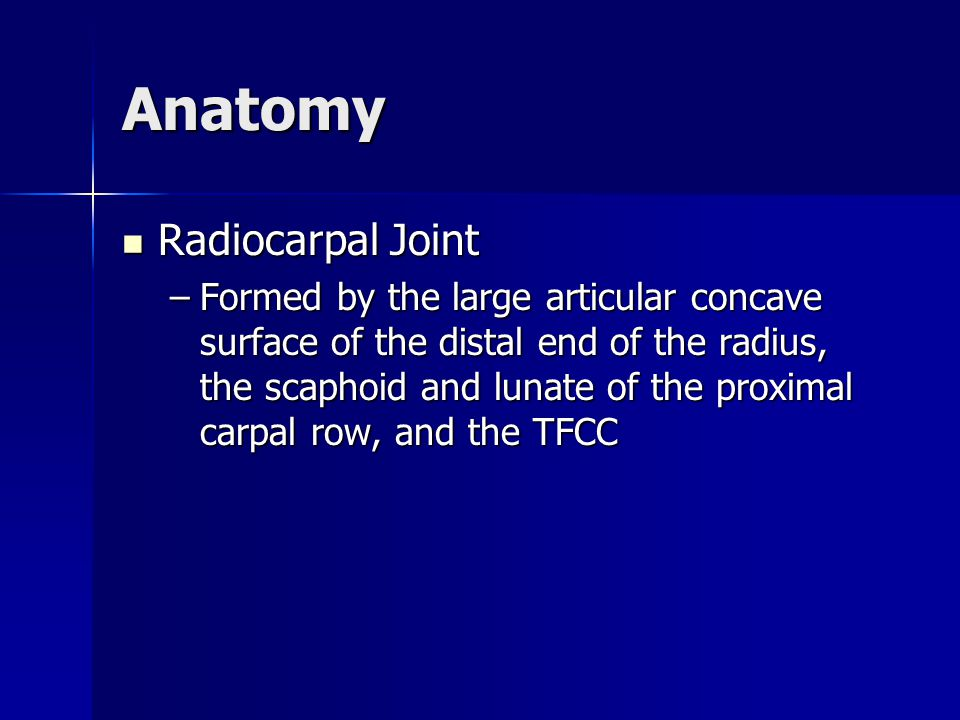 Anatomy Radiocarpal Joint Radiocarpal Joint –Formed by the large articular concave surface of the distal end of the radius, the scaphoid and lunate of