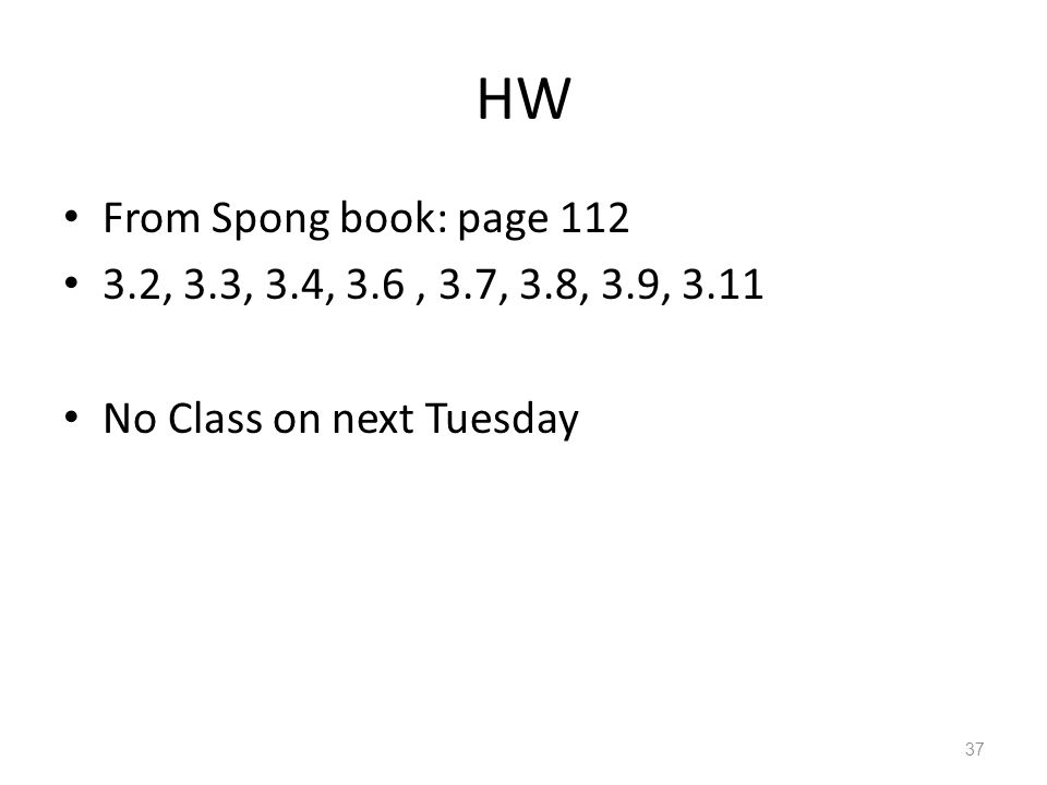 HW From Spong book: page 112 3.2, 3.3, 3.4, 3.6, 3.7, 3.8, 3.9, 3.11 No Class on next Tuesday 37