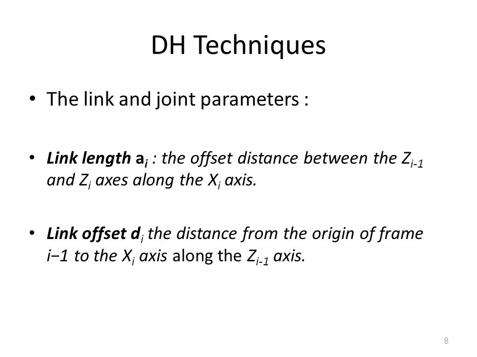 DH Techniques 9 Link twist α i :the angle from the Z i-1 axis to the Z i axis about the X i axis.