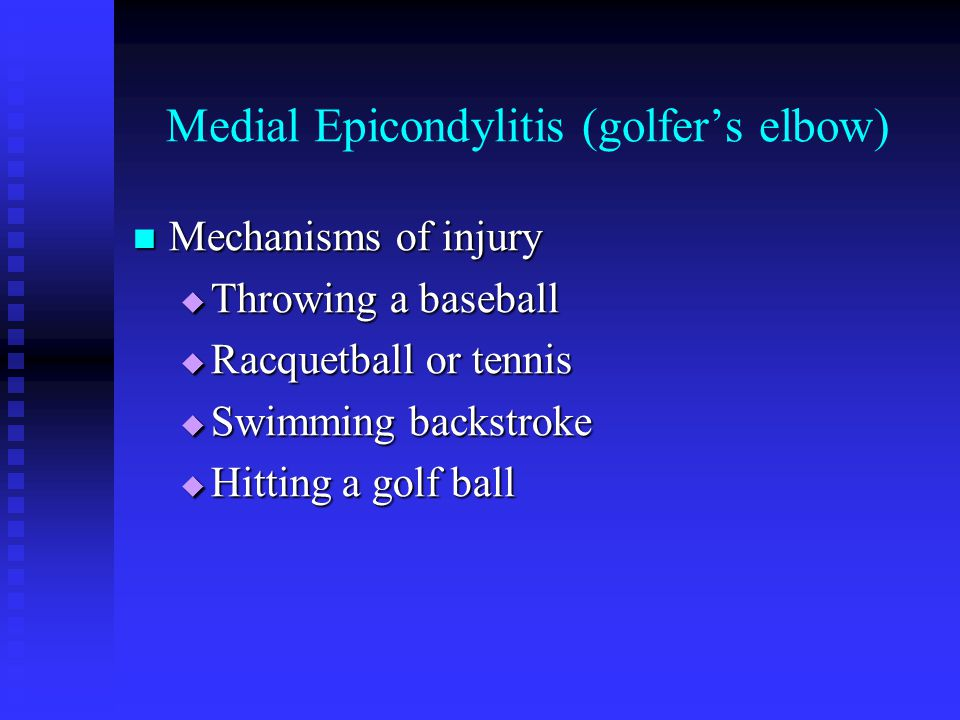Medial Epicondylitis (golfer's elbow) Mechanisms of injury Mechanisms of injury  Throwing a baseball  Racquetball or tennis  Swimming backstroke 
