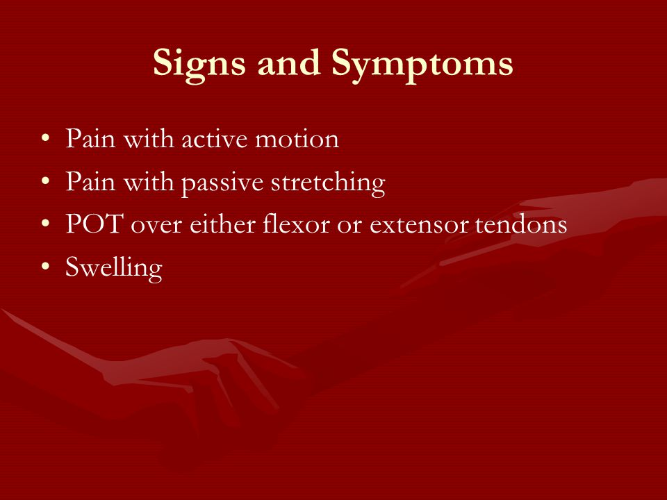 Signs and Symptoms Pain with active motion Pain with passive stretching POT over either flexor or extensor tendons Swelling