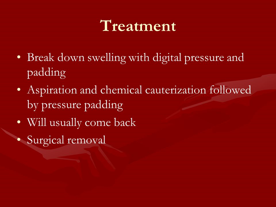 Treatment Break down swelling with digital pressure and padding Aspiration and chemical cauterization followed by pressure padding Will usually come back Surgical removal