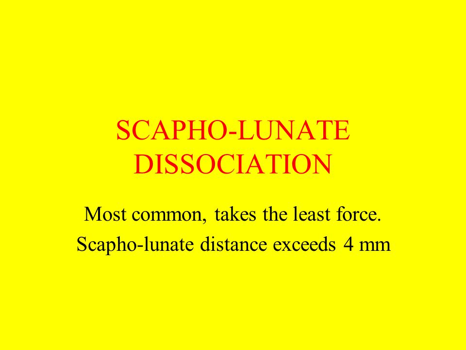 SCAPHO-LUNATE DISSOCIATION Most common, takes the least force. Scapho-lunate distance exceeds 4 mm