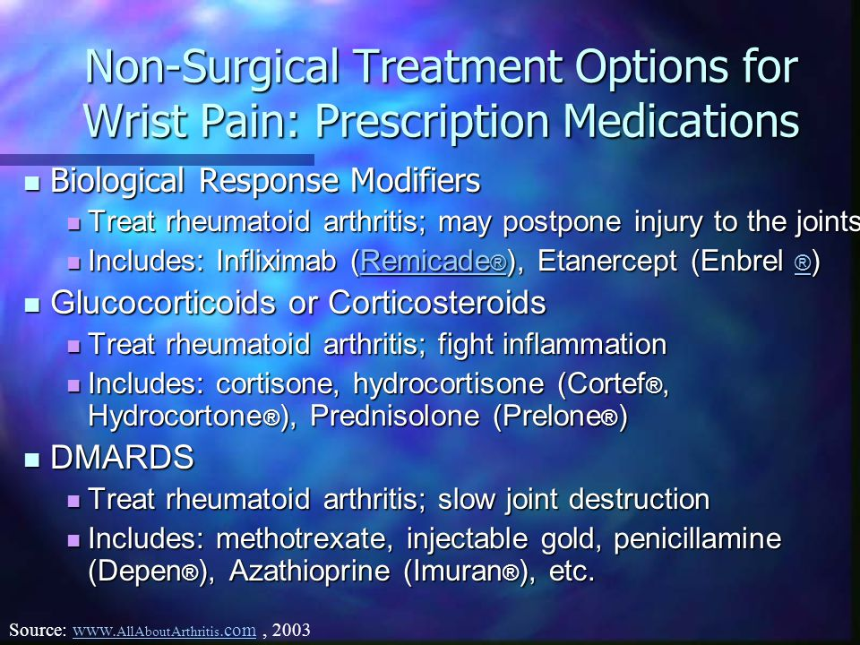 Non-Surgical Treatment Options for Wrist Pain: Prescription Medications Biological Response Modifiers Biological Response Modifiers Treat rheumatoid arthritis; may postpone injury to the joints Treat rheumatoid arthritis; may postpone injury to the joints Includes: Infliximab (Remicade ® ), Etanercept (Enbrel ® ) Includes: Infliximab (Remicade ® ), Etanercept (Enbrel ® )Remicade ® Remicade ® Glucocorticoids or Corticosteroids Glucocorticoids or Corticosteroids Treat rheumatoid arthritis; fight inflammation Treat rheumatoid arthritis; fight inflammation Includes: cortisone, hydrocortisone (Cortef ®, Hydrocortone ® ), Prednisolone (Prelone ® ) Includes: cortisone, hydrocortisone (Cortef ®, Hydrocortone ® ), Prednisolone (Prelone ® ) DMARDS DMARDS Treat rheumatoid arthritis; slow joint destruction Treat rheumatoid arthritis; slow joint destruction Includes: methotrexate, injectable gold, penicillamine (Depen ® ), Azathioprine (Imuran ® ), etc.
