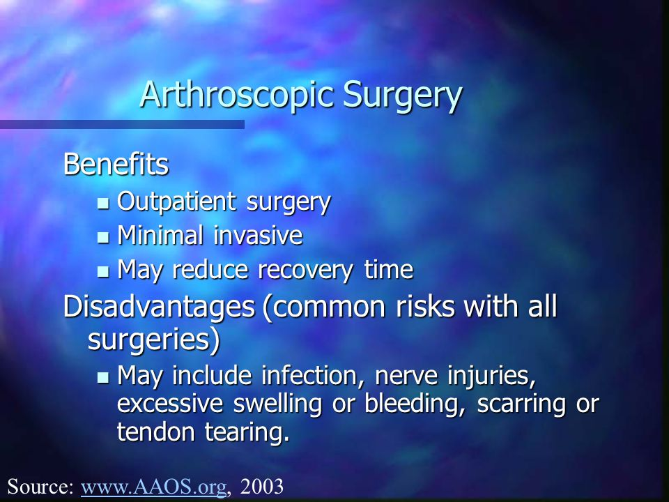 Arthroscopic Surgery Benefits Outpatient surgery Outpatient surgery Minimal invasive Minimal invasive May reduce recovery time May reduce recovery time Disadvantages (common risks with all surgeries) May include infection, nerve injuries, excessive swelling or bleeding, scarring or tendon tearing.