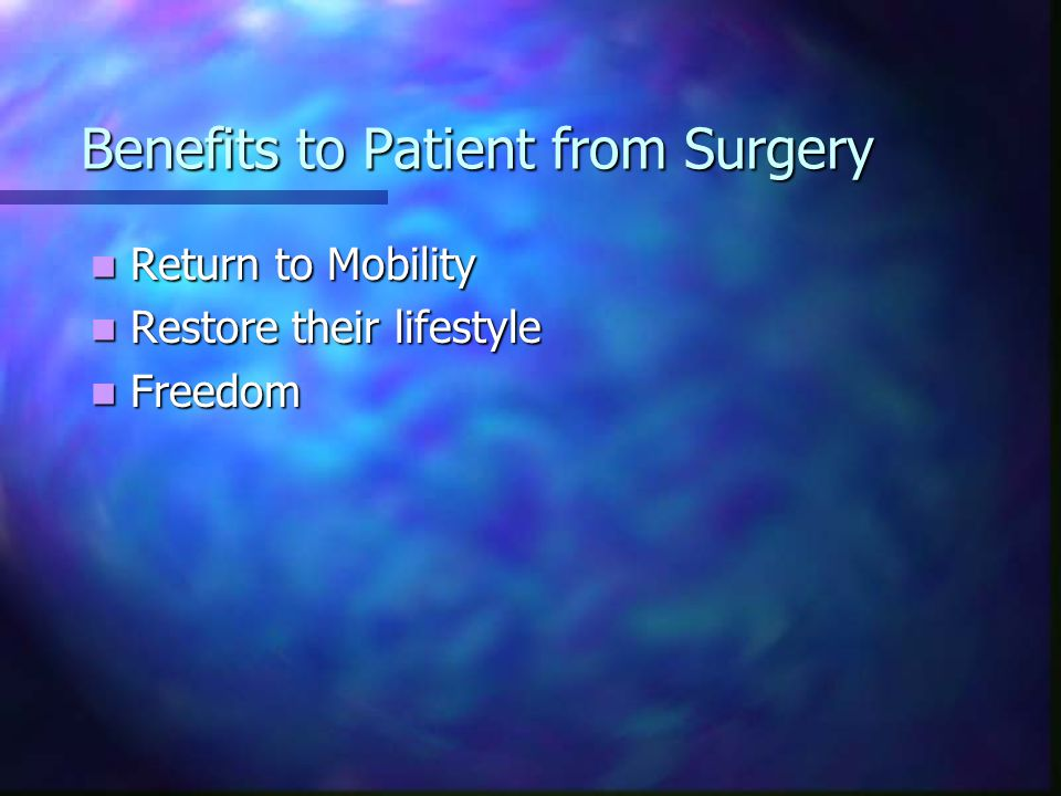 Benefits to Patient from Surgery Return to Mobility Return to Mobility Restore their lifestyle Restore their lifestyle Freedom Freedom