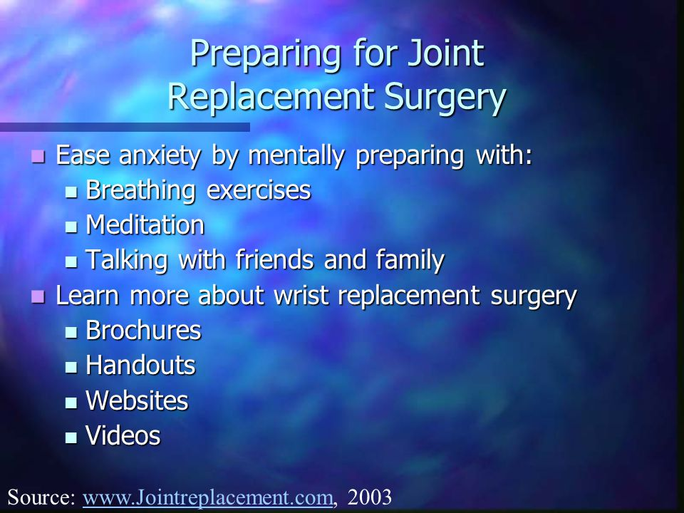 Preparing for Joint Replacement Surgery Ease anxiety by mentally preparing with: Ease anxiety by mentally preparing with: Breathing exercises Breathing exercises Meditation Meditation Talking with friends and family Talking with friends and family Learn more about wrist replacement surgery Learn more about wrist replacement surgery Brochures Brochures Handouts Handouts Websites Websites Videos Videos Source: www.Jointreplacement.com, 2003www.Jointreplacement.com