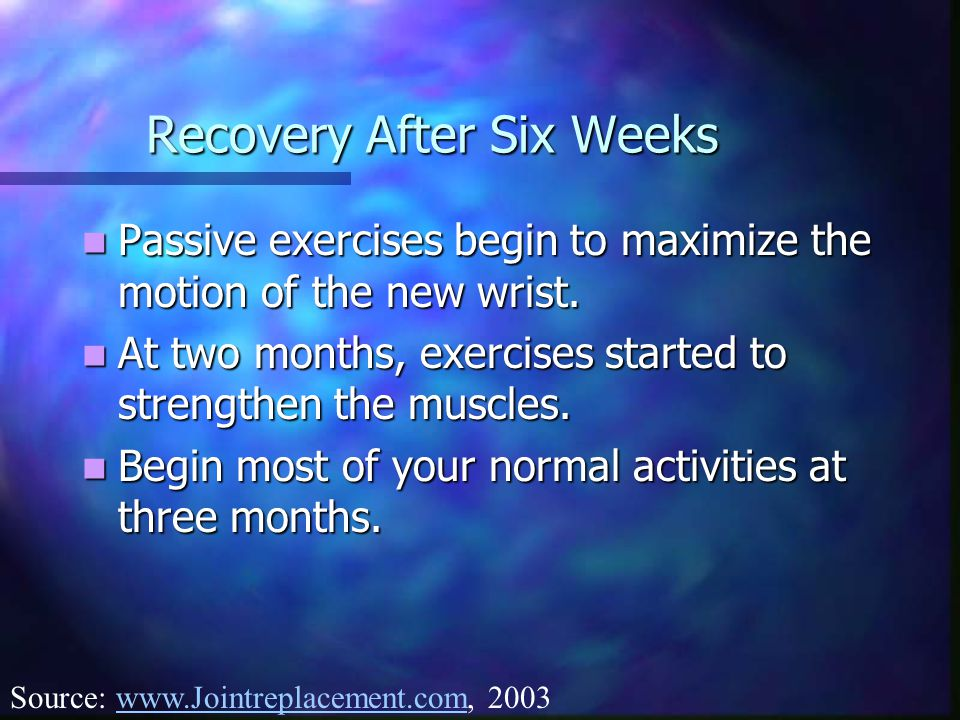 Recovery After Six Weeks Passive exercises begin to maximize the motion of the new wrist.