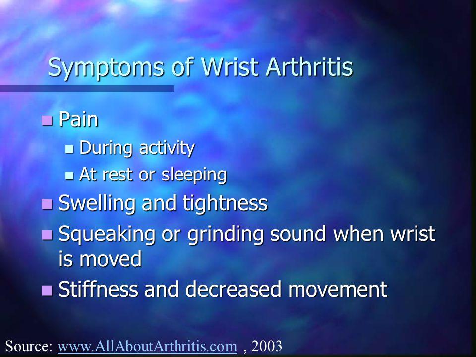 Symptoms of Wrist Arthritis Pain Pain During activity During activity At rest or sleeping At rest or sleeping Swelling and tightness Swelling and tigh