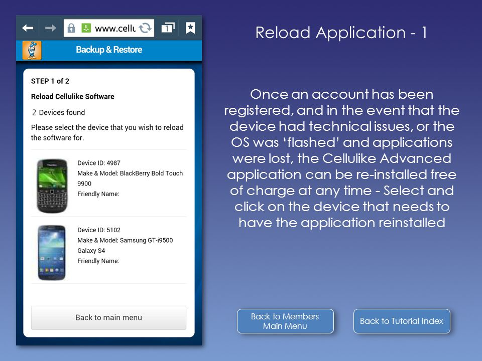 Back to Tutorial Index Reload Application - 1 Once an account has been registered, and in the event that the device had technical issues, or the OS was 'flashed' and applications were lost, the Cellulike Advanced application can be re-installed free of charge at any time - Select and click on the device that needs to have the application reinstalled Back to Members Main Menu Back to Members Main Menu