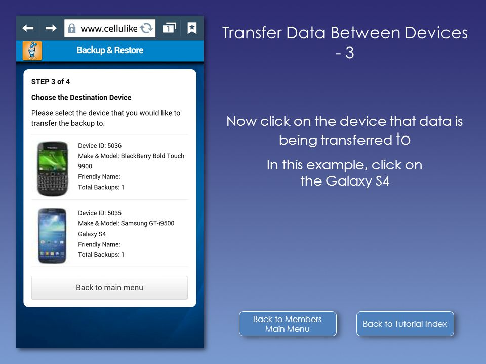 Back to Tutorial Index Transfer Data Between Devices - 3 Now click on the device that data is being transferred to In this example, click on the Galaxy S4 Back to Members Main Menu Back to Members Main Menu