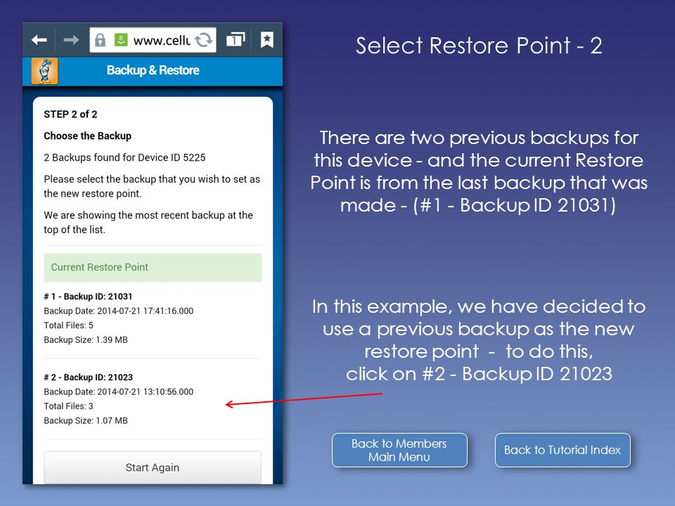 Back to Tutorial Index Select Restore Point - 2 There are two previous backups for this device - and the current Restore Point is from the last backup that was made - (#1 - Backup ID 21031) In this example, we have decided to use a previous backup as the new restore point - to do this, click on #2 - Backup ID 21023 Back to Members Main Menu Back to Members Main Menu