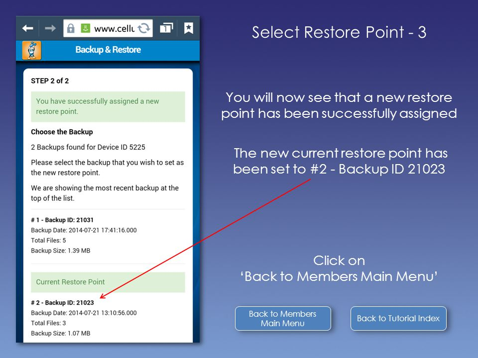Back to Tutorial Index Select Restore Point - 3 You will now see that a new restore point has been successfully assigned The new current restore point has been set to #2 - Backup ID 21023 Click on 'Back to Members Main Menu' Back to Members Main Menu Back to Members Main Menu