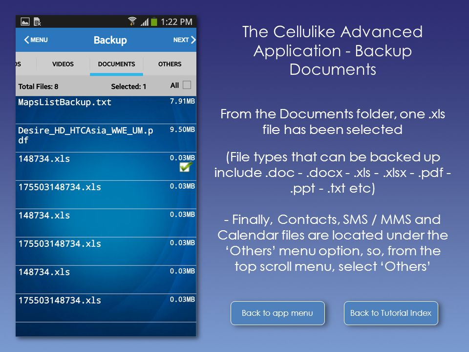 Back to Tutorial Index Back to app menu The Cellulike Advanced Application - Backup Documents From the Documents folder, one.xls file has been selected (File types that can be backed up include.doc -.docx -.xls -.xlsx -.pdf -.ppt -.txt etc) - Finally, Contacts, SMS / MMS and Calendar files are located under the 'Others' menu option, so, from the top scroll menu, select 'Others'