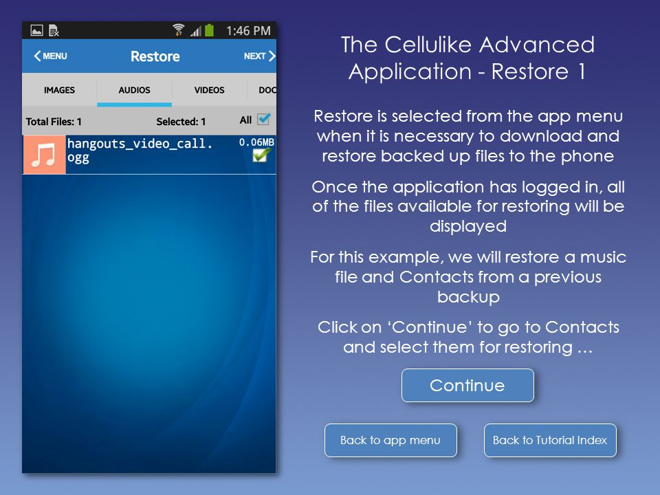 Back to Tutorial Index Back to app menu The Cellulike Advanced Application - Restore 1 Restore is selected from the app menu when it is necessary to download and restore backed up files to the phone Once the application has logged in, all of the files available for restoring will be displayed For this example, we will restore a music file and Contacts from a previous backup Click on 'Continue' to go to Contacts and select them for restoring … Continue