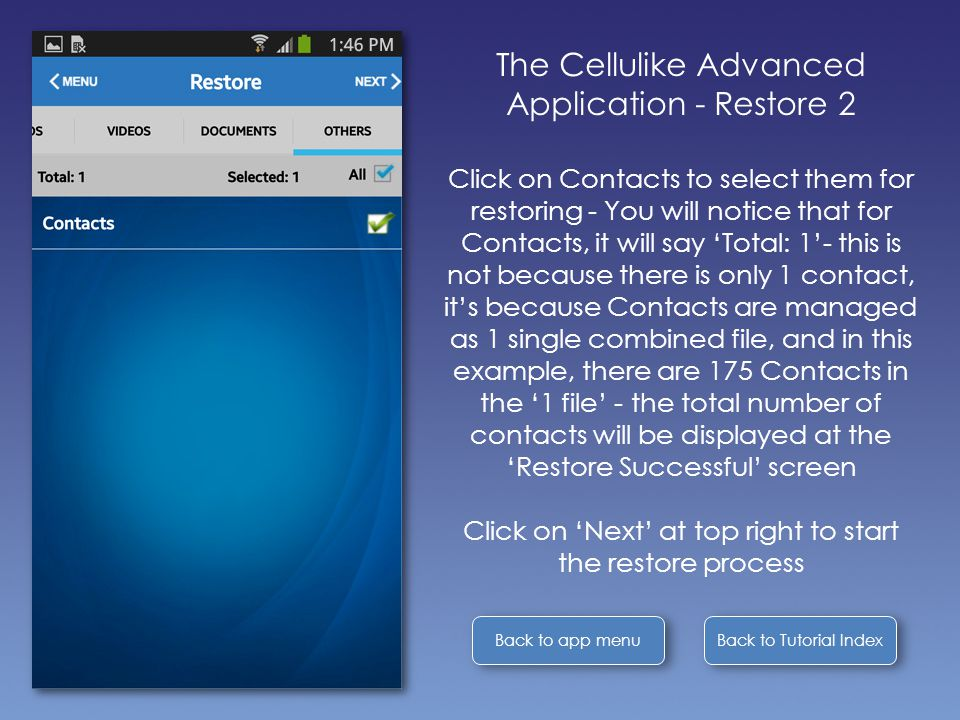 Back to Tutorial Index Back to app menu The Cellulike Advanced Application - Restore 2 Click on Contacts to select them for restoring - You will notice that for Contacts, it will say 'Total: 1'- this is not because there is only 1 contact, it's because Contacts are managed as 1 single combined file, and in this example, there are 175 Contacts in the '1 file' - the total number of contacts will be displayed at the 'Restore Successful' screen Click on 'Next' at top right to start the restore process