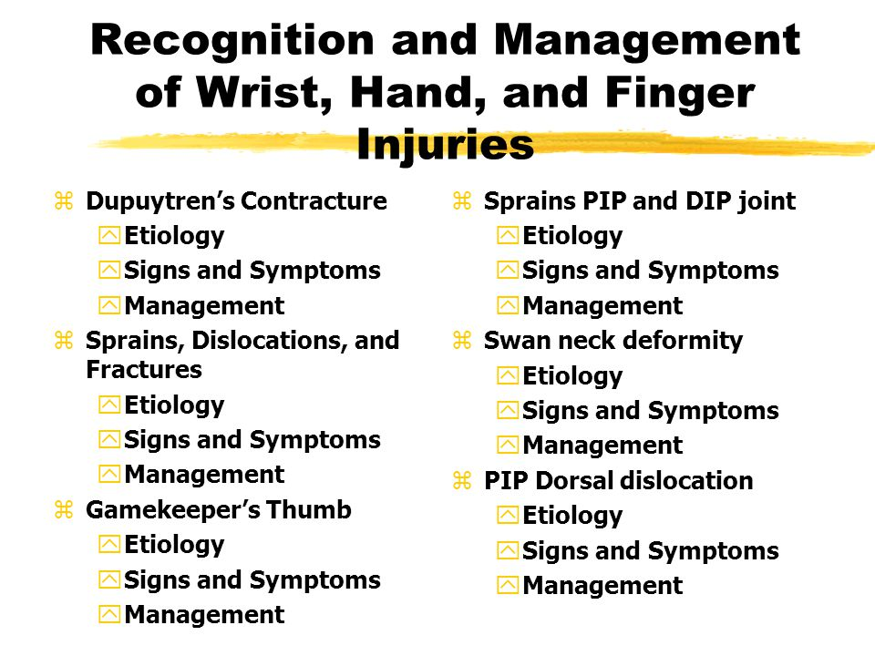 Recognition and Management of Wrist, Hand, and Finger Injuries zDupuytren's Contracture yEtiology ySigns and Symptoms yManagement zSprains, Dislocations, and Fractures yEtiology ySigns and Symptoms yManagement zGamekeeper's Thumb yEtiology ySigns and Symptoms yManagement z Sprains PIP and DIP joint yEtiology ySigns and Symptoms yManagement z Swan neck deformity yEtiology ySigns and Symptoms yManagement z PIP Dorsal dislocation yEtiology ySigns and Symptoms yManagement