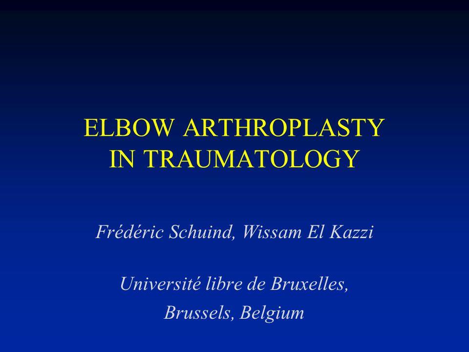 ELBOW ARTHROPLASTY IN TRAUMATOLOGY Frédéric Schuind, Wissam El Kazzi Université libre de Bruxelles, Brussels, Belgium