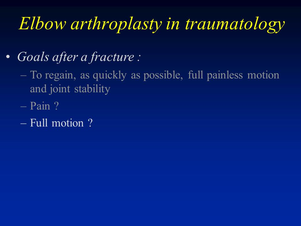 Elbow arthroplasty in traumatology Goals after a fracture : –To regain, as quickly as possible, full painless motion and joint stability –Pain ? –Full