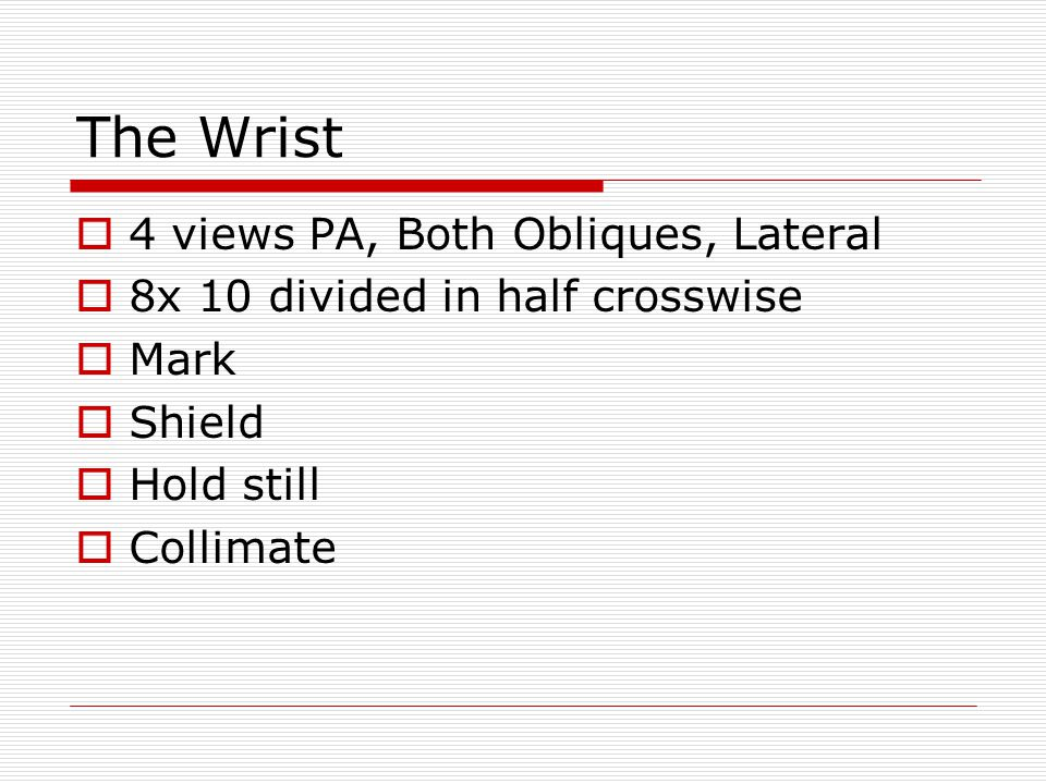The Wrist  4 views PA, Both Obliques, Lateral  8x 10 divided in half crosswise  Mark  Shield  Hold still  Collimate