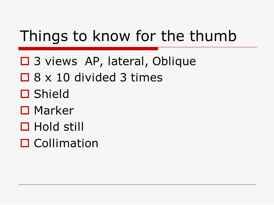 Things to know for the thumb  3 views AP, lateral, Oblique  8 x 10 divided 3 times  Shield  Marker  Hold still  Collimation