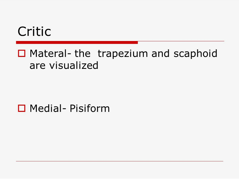 Critic  Materal- the trapezium and scaphoid are visualized  Medial- Pisiform