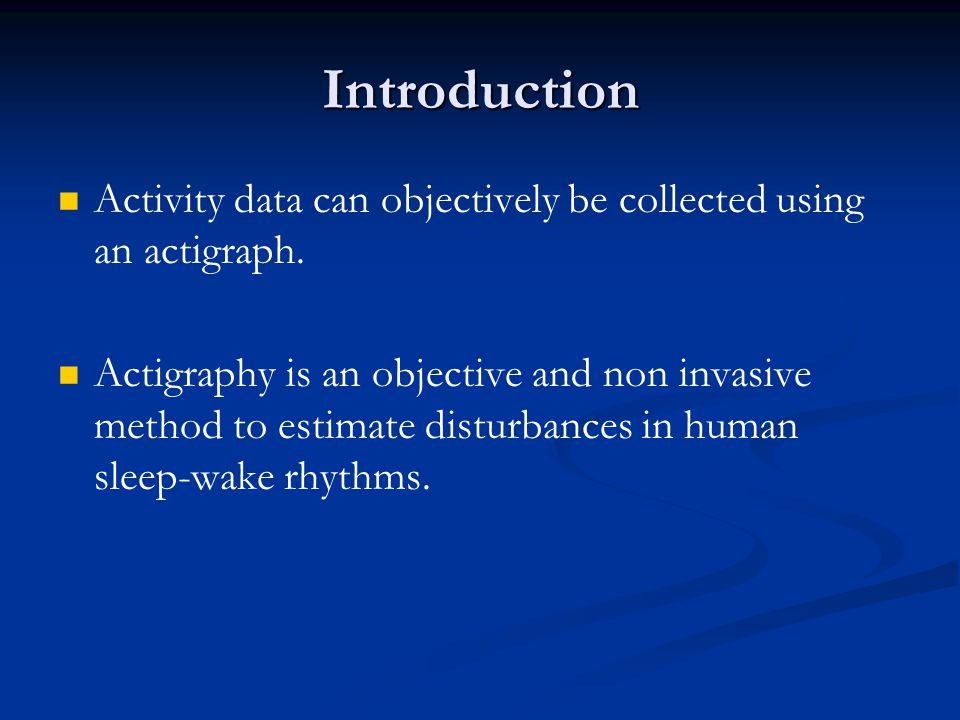 Introduction Activity data can objectively be collected using an actigraph. Actigraphy is an objective and non invasive method to estimate disturbance