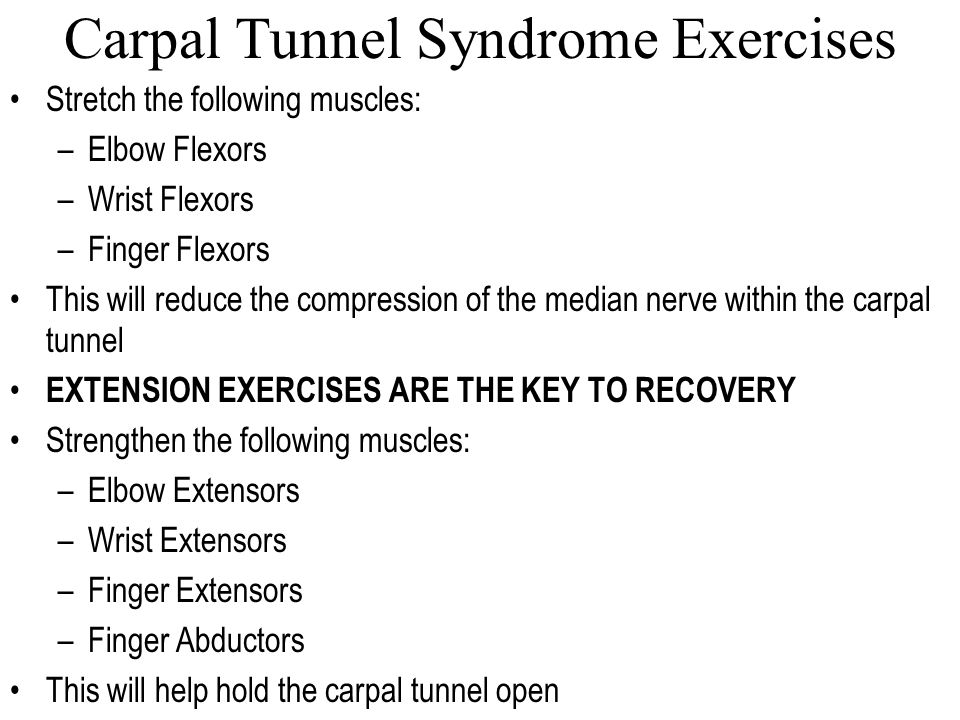 Carpal Tunnel Syndrome Exercises Stretch the following muscles: –Elbow Flexors –Wrist Flexors –Finger Flexors This will reduce the compression of the