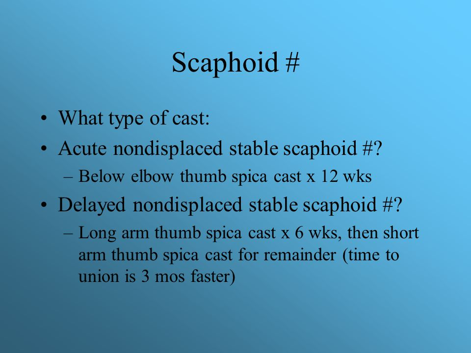 Scaphoid # What type of cast: Acute nondisplaced stable scaphoid #? –Below elbow thumb spica cast x 12 wks Delayed nondisplaced stable scaphoid #? –Lo