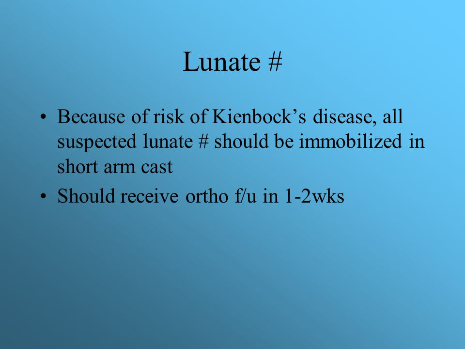 Lunate # Because of risk of Kienbock's disease, all suspected lunate # should be immobilized in short arm cast Should receive ortho f/u in 1-2wks