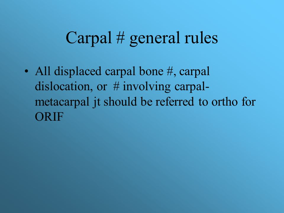 Carpal # general rules All displaced carpal bone #, carpal dislocation, or # involving carpal- metacarpal jt should be referred to ortho for ORIF