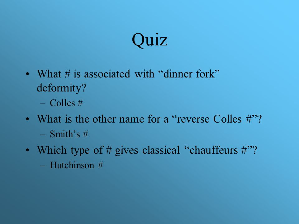 "Quiz What # is associated with ""dinner fork"" deformity? –Colles # What is the other name for a ""reverse Colles #""? –Smith's # Which type of # gives cl"