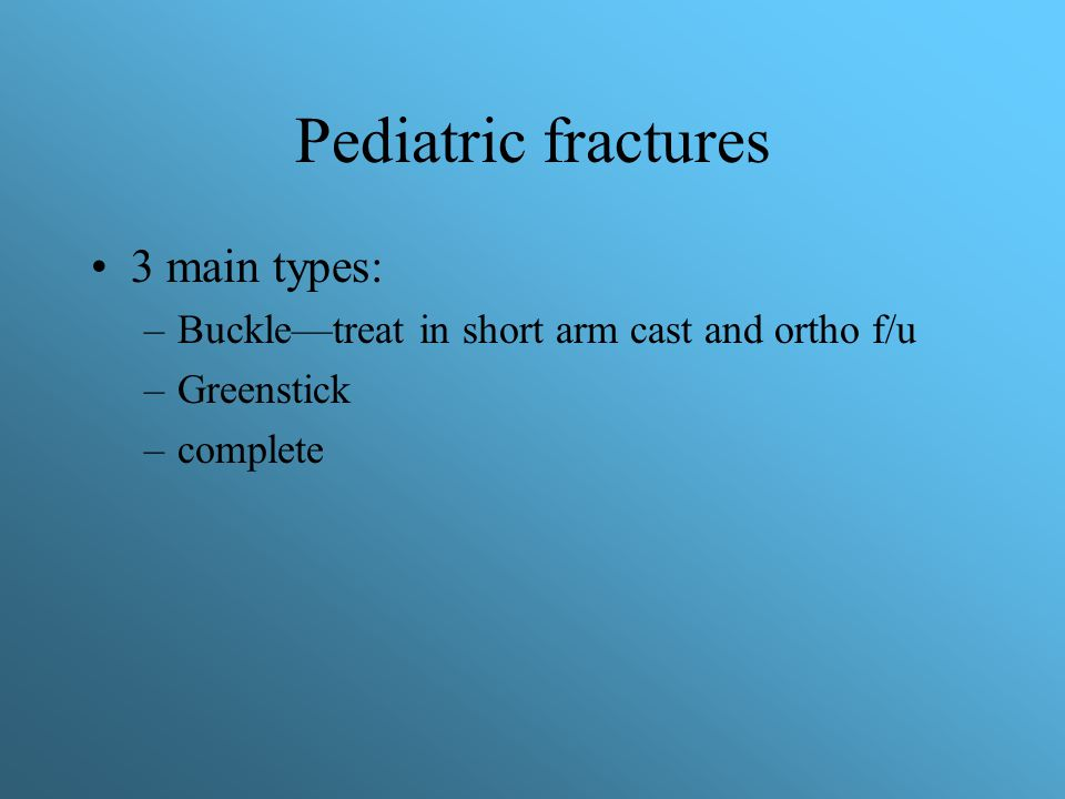 Pediatric fractures 3 main types: –Buckle—treat in short arm cast and ortho f/u –Greenstick –complete