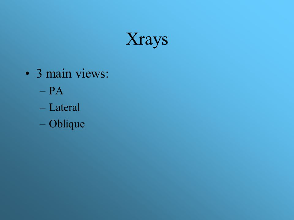Xrays 3 main views: –PA –Lateral –Oblique