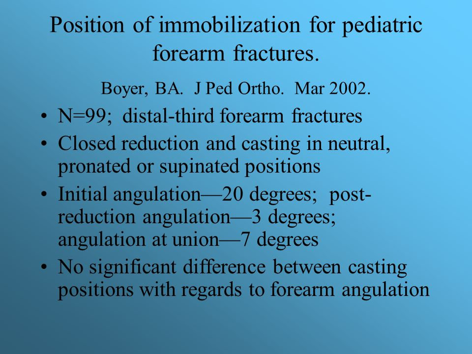 Position of immobilization for pediatric forearm fractures. Boyer, BA. J Ped Ortho. Mar 2002. N=99; distal-third forearm fractures Closed reduction an