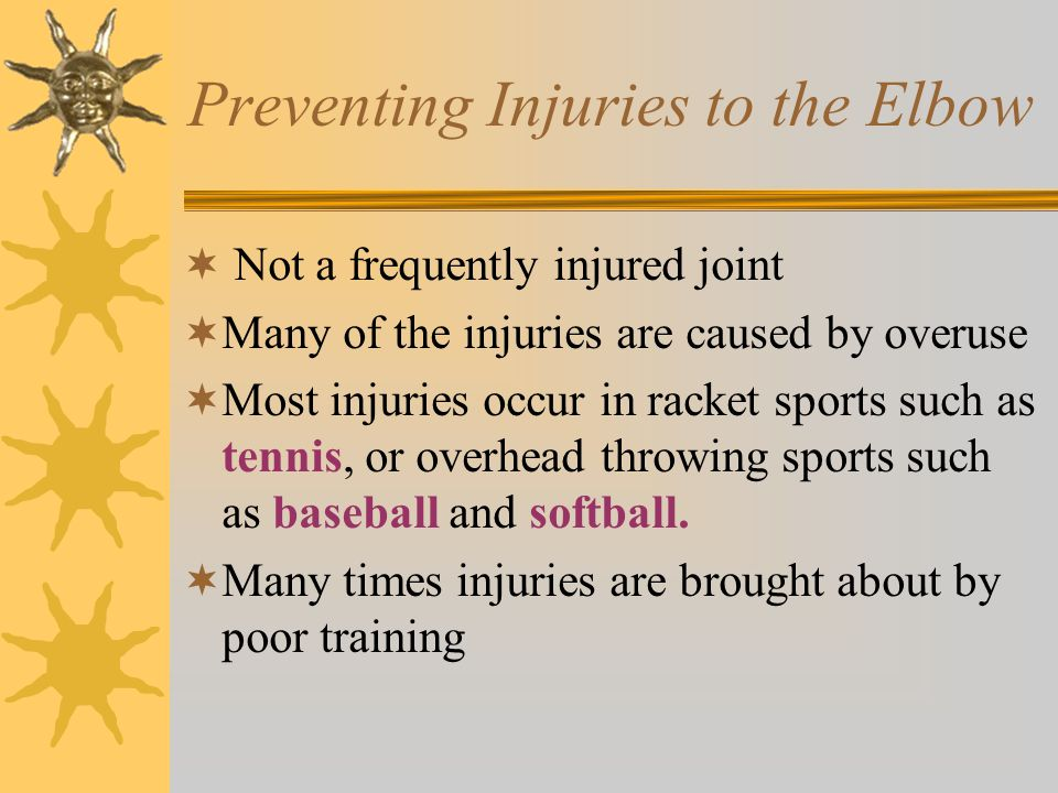 Preventing Injuries to the Elbow  Not a frequently injured joint  Many of the injuries are caused by overuse  Most injuries occur in racket sports