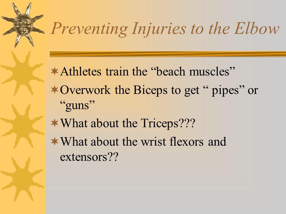 "Preventing Injuries to the Elbow  Athletes train the ""beach muscles""  Overwork the Biceps to get "" pipes"" or ""guns""  What about the Triceps???  Wh"