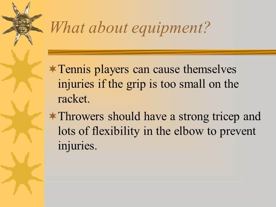 What about equipment?  Tennis players can cause themselves injuries if the grip is too small on the racket.  Throwers should have a strong tricep an