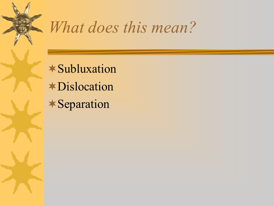 What does this mean?  Subluxation  Dislocation  Separation
