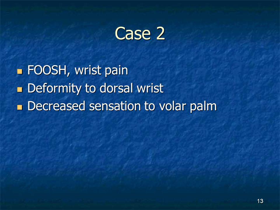 Case 2 FOOSH, wrist pain FOOSH, wrist pain Deformity to dorsal wrist Deformity to dorsal wrist Decreased sensation to volar palm Decreased sensation t