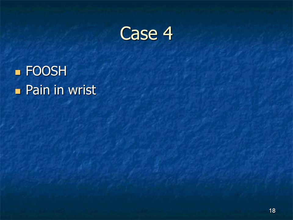 Case 4 FOOSH FOOSH Pain in wrist Pain in wrist 18