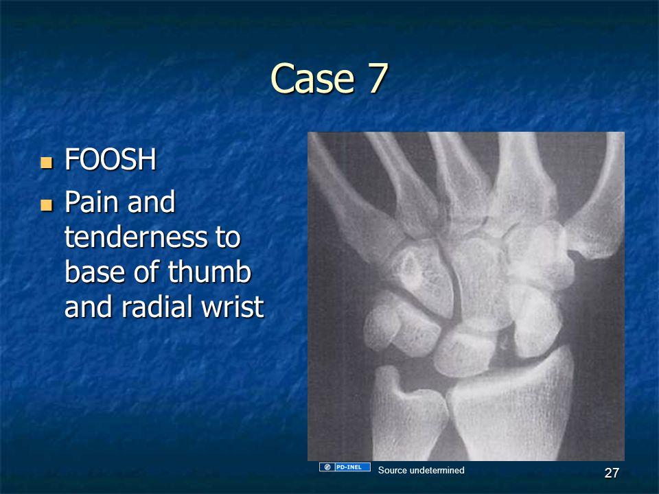 Case 7 FOOSH FOOSH Pain and tenderness to base of thumb and radial wrist Pain and tenderness to base of thumb and radial wrist 27 Source undetermined